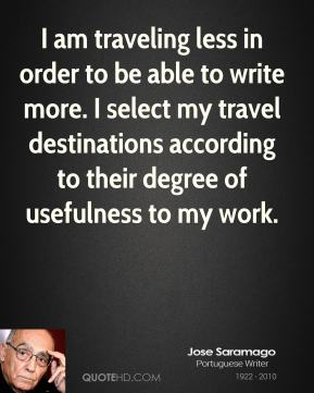 Jose Saramago - I am traveling less in order to be able to write more. I select my travel destinations according to their degree of usefulness to my work.