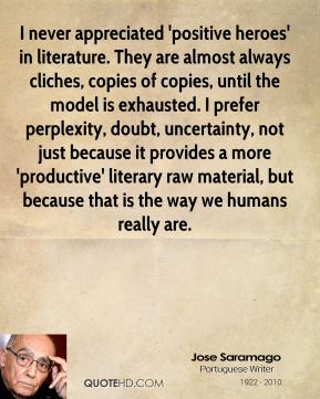 Jose Saramago - I never appreciated 'positive heroes' in literature. They are almost always cliches, copies of copies, until the model is exhausted. I prefer perplexity, doubt, uncertainty, not just because it provides a more 'productive' literary raw material, but because that is the way we humans really are.