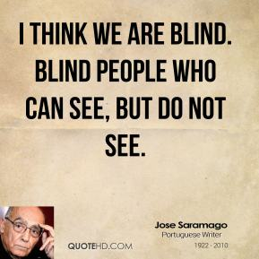 I think we are blind. Blind people who can see, but do not see.