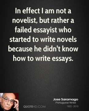 Jose Saramago - In effect I am not a novelist, but rather a failed essayist who started to write novels because he didn't know how to write essays.