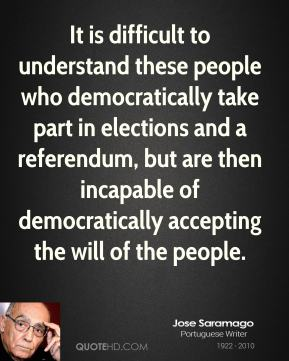 It is difficult to understand these people who democratically take part in elections and a referendum, but are then incapable of democratically accepting the will of the people.