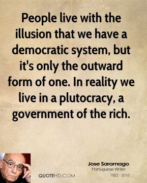 Jose Saramago - People live with the illusion that we have a democratic system, but it's only the outward form of one. In reality we live in a plutocracy, a government of the rich.