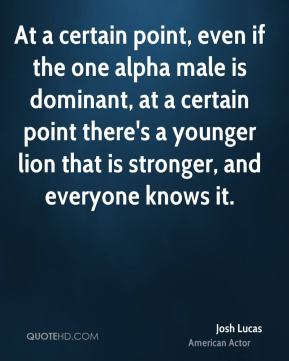 At a certain point, even if the one alpha male is dominant, at a certain point there's a younger lion that is stronger, and everyone knows it.