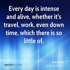 Josh Lucas - Every day is intense and alive, whether it's travel, work, even down time, which there is so little of.