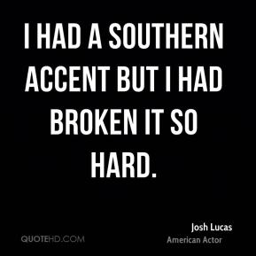I had a Southern accent but I had broken it so hard.