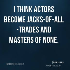 I think actors become jacks-of-all-trades and masters of none.