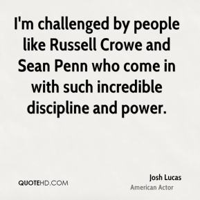 Josh Lucas - I'm challenged by people like Russell Crowe and Sean Penn who come in with such incredible discipline and power.