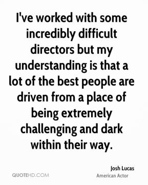 Josh Lucas - I've worked with some incredibly difficult directors but my understanding is that a lot of the best people are driven from a place of being extremely challenging and dark within their way.