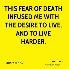 This fear of death infused me with the desire to live, and to live harder.