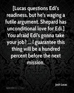Josh Lucas  - [Lucas questions Edi's readiness, but he's waging a futile argument. Shepard has unconditional love for Edi.] You afraid Edi's gonna take your job? ... I guarantee this thing will be a hundred percent before the next mission.