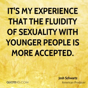 It's my experience that the fluidity of sexuality with younger people is more accepted.