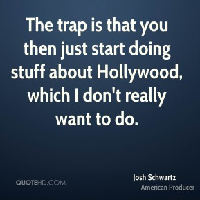 The trap is that you then just start doing stuff about Hollywood, which I don't really want to do.