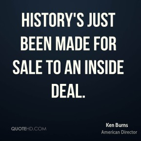 Ken Burns - History's just been made for sale to an inside deal.