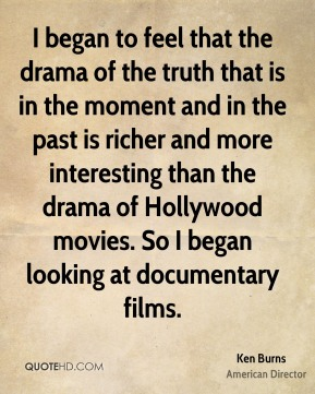 Ken Burns - I began to feel that the drama of the truth that is in the moment and in the past is richer and more interesting than the drama of Hollywood movies. So I began looking at documentary films.