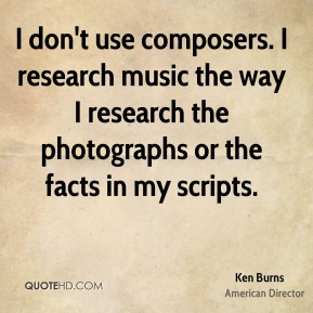 Ken Burns - I don't use composers. I research music the way I research the photographs or the facts in my scripts.