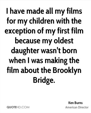 Ken Burns - I have made all my films for my children with the exception of my first film because my oldest daughter wasn't born when I was making the film about the Brooklyn Bridge.