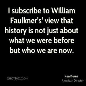 Ken Burns - I subscribe to William Faulkner's' view that history is not just about what we were before but who we are now.
