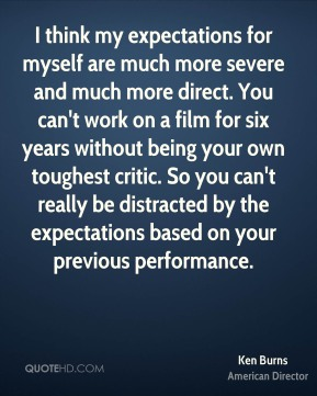 Ken Burns - I think my expectations for myself are much more severe and much more direct. You can't work on a film for six years without being your own toughest critic. So you can't really be distracted by the expectations based on your previous performance.
