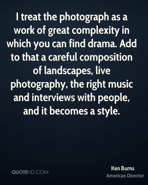 Ken Burns - I treat the photograph as a work of great complexity in which you can find drama. Add to that a careful composition of landscapes, live photography, the right music and interviews with people, and it becomes a style.
