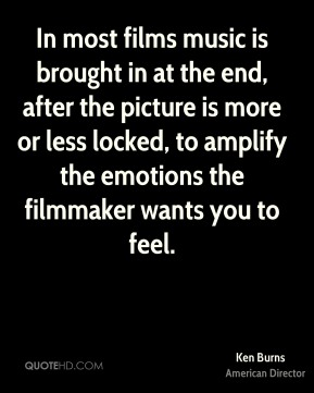 Ken Burns - In most films music is brought in at the end, after the picture is more or less locked, to amplify the emotions the filmmaker wants you to feel.