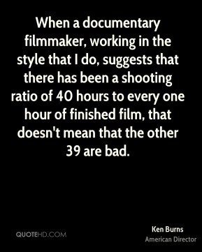 Ken Burns - When a documentary filmmaker, working in the style that I do, suggests that there has been a shooting ratio of 40 hours to every one hour of finished film, that doesn't mean that the other 39 are bad.