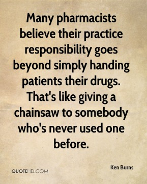 Ken Burns  - Many pharmacists believe their practice responsibility goes beyond simply handing patients their drugs. That's like giving a chainsaw to somebody who's never used one before.