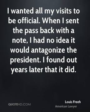 I wanted all my visits to be official. When I sent the pass back with a note, I had no idea it would antagonize the president. I found out years later that it did.
