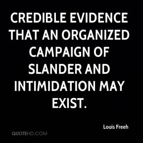 Louis Freeh  - credible evidence that an organized campaign of slander and intimidation may exist.