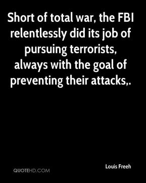 Louis Freeh  - Short of total war, the FBI relentlessly did its job of pursuing terrorists, always with the goal of preventing their attacks.