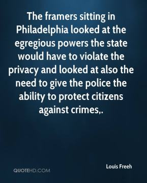 Louis Freeh  - The framers sitting in Philadelphia looked at the egregious powers the state would have to violate the privacy and looked at also the need to give the police the ability to protect citizens against crimes.