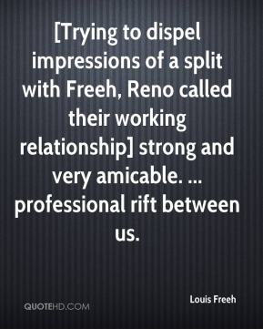Louis Freeh  - [Trying to dispel impressions of a split with Freeh, Reno called their working relationship] strong and very amicable. ... professional rift between us.