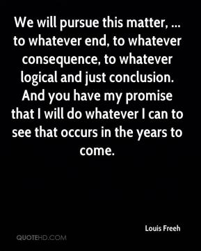 Louis Freeh  - We will pursue this matter, ... to whatever end, to whatever consequence, to whatever logical and just conclusion. And you have my promise that I will do whatever I can to see that occurs in the years to come.