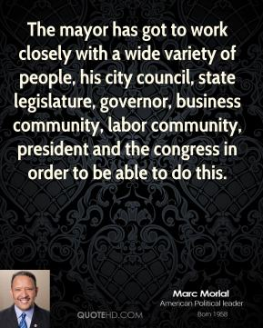 Marc Morial - The mayor has got to work closely with a wide variety of people, his city council, state legislature, governor, business community, labor community, president and the congress in order to be able to do this.