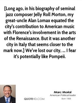 Marc Morial  - [Long ago, in his biography of seminal jazz composer Jelly Roll Morton, my great-uncle Alan Lomax equated the city's contribution to American music with Florence's involvement in the arts of the Renaissance. But it was another city in Italy that seems closer to the mark now.] We've lost our city, ... I fear it's potentially like Pompeii.