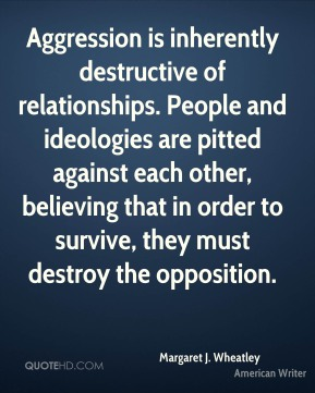 Aggression is inherently destructive of relationships. People and ideologies are pitted against each other, believing that in order to survive, they must destroy the opposition.
