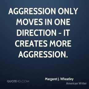 Aggression only moves in one direction - it creates more aggression.
