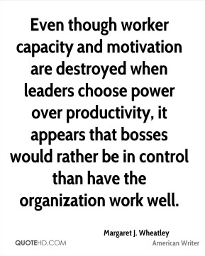 Even though worker capacity and motivation are destroyed when leaders choose power over productivity, it appears that bosses would rather be in control than have the organization work well.