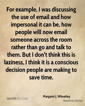 Margaret J. Wheatley - For example, I was discussing the use of email and how impersonal it can be, how people will now email someone across the room rather than go and talk to them. But I don't think this is laziness, I think it is a conscious decision people are making to save time.