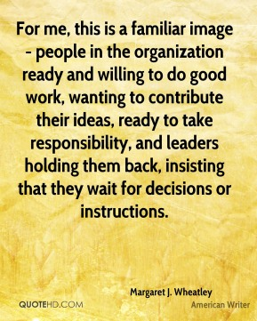 Margaret J. Wheatley - For me, this is a familiar image - people in the organization ready and willing to do good work, wanting to contribute their ideas, ready to take responsibility, and leaders holding them back, insisting that they wait for decisions or instructions.