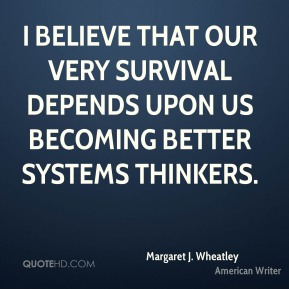 Margaret J. Wheatley - I believe that our very survival depends upon us becoming better systems thinkers.