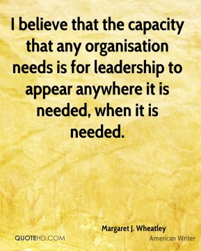 I believe that the capacity that any organisation needs is for leadership to appear anywhere it is needed, when it is needed.