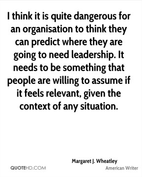 Margaret J. Wheatley - I think it is quite dangerous for an organisation to think they can predict where they are going to need leadership. It needs to be something that people are willing to assume if it feels relevant, given the context of any situation.