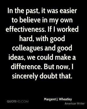 Margaret J. Wheatley - In the past, it was easier to believe in my own effectiveness. If I worked hard, with good colleagues and good ideas, we could make a difference. But now, I sincerely doubt that.