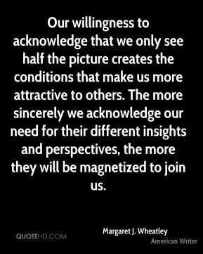 Margaret J. Wheatley - Our willingness to acknowledge that we only see half the picture creates the conditions that make us more attractive to others. The more sincerely we acknowledge our need for their different insights and perspectives, the more they will be magnetized to join us.