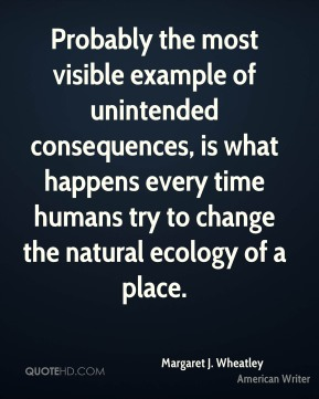 Margaret J. Wheatley - Probably the most visible example of unintended consequences, is what happens every time humans try to change the natural ecology of a place.