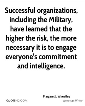 Successful organizations, including the Military, have learned that the higher the risk, the more necessary it is to engage everyone's commitment and intelligence.