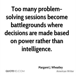 Margaret J. Wheatley - Too many problem-solving sessions become battlegrounds where decisions are made based on power rather than intelligence.