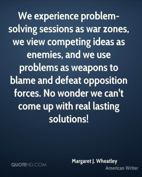 Margaret J. Wheatley - We experience problem-solving sessions as war zones, we view competing ideas as enemies, and we use problems as weapons to blame and defeat opposition forces. No wonder we can't come up with real lasting solutions!