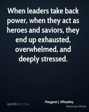 When leaders take back power, when they act as heroes and saviors, they end up exhausted, overwhelmed, and deeply stressed.