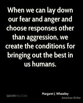 Margaret J. Wheatley - When we can lay down our fear and anger and choose responses other than aggression, we create the conditions for bringing out the best in us humans.